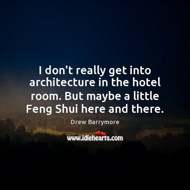 I don't really get into architecture in the hotel room. But maybe Drew Barrymore Picture Quote