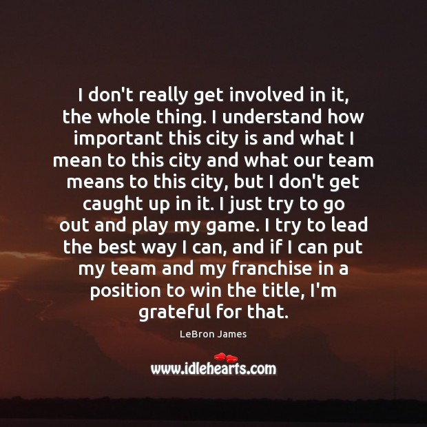 I don't really get involved in it, the whole thing. I understand LeBron James Picture Quote