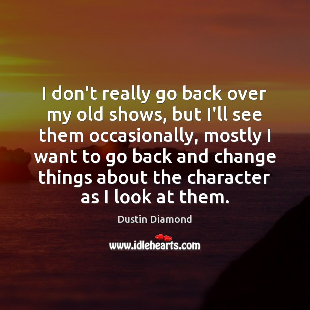 Dustin Diamond Picture Quote image saying: I don't really go back over my old shows, but I'll see