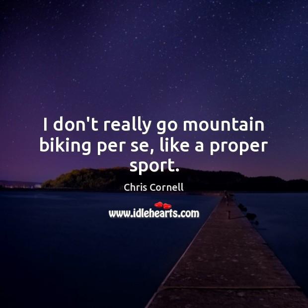 I don't really go mountain biking per se, like a proper sport. Chris Cornell Picture Quote