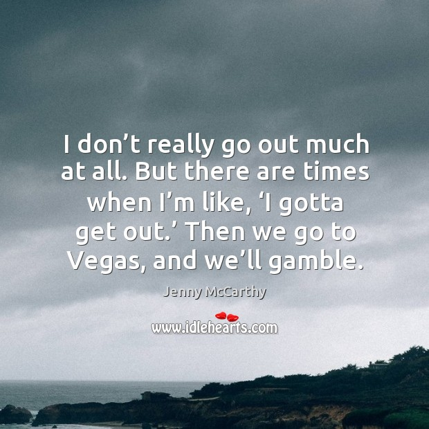 Image, I don't really go out much at all. But there are times when I'm like, 'i gotta get out.' then we go to vegas, and we'll gamble.