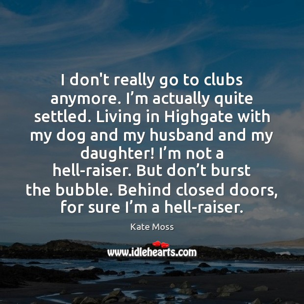 I don't really go to clubs anymore. I'm actually quite settled. Kate Moss Picture Quote