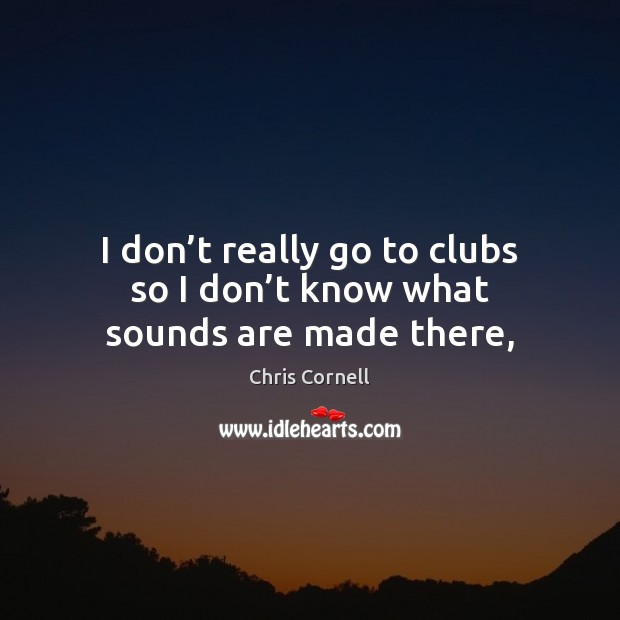 I don't really go to clubs so I don't know what sounds are made there, Chris Cornell Picture Quote
