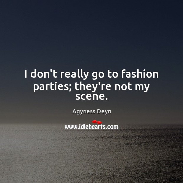 I don't really go to fashion parties; they're not my scene. Agyness Deyn Picture Quote