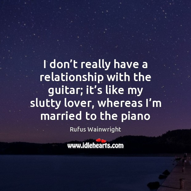 Image, I don't really have a relationship with the guitar; it's