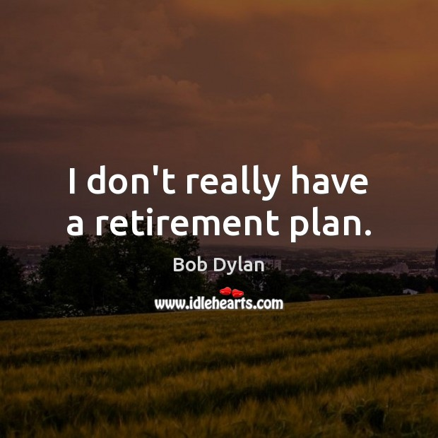 I don't really have a retirement plan. Bob Dylan Picture Quote