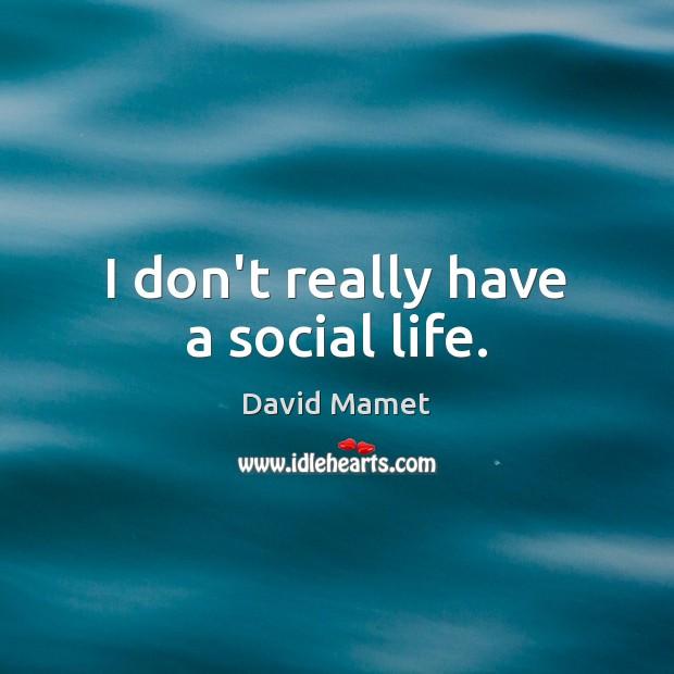 I don't really have a social life. Image