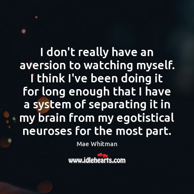 I don't really have an aversion to watching myself. I think I've Mae Whitman Picture Quote