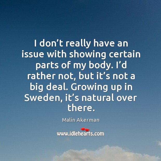 I don't really have an issue with showing certain parts of my body. Malin Akerman Picture Quote