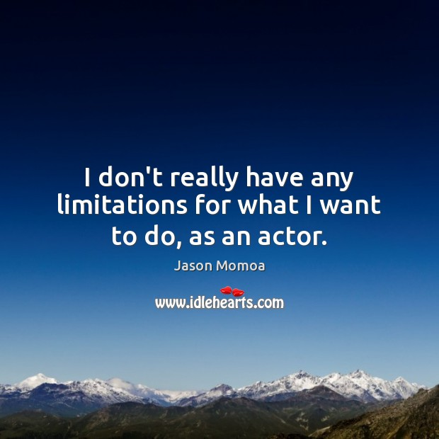 I don't really have any limitations for what I want to do, as an actor. Image