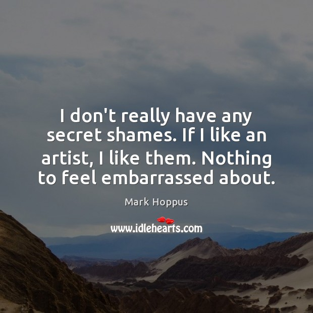 I don't really have any secret shames. If I like an artist, Image