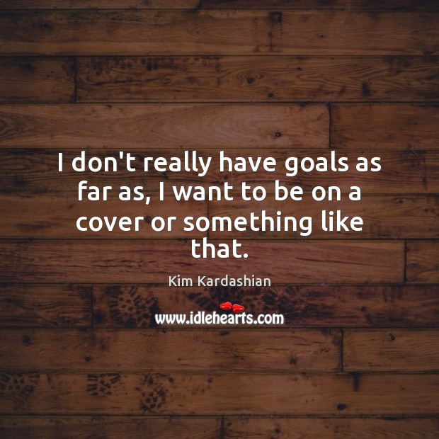 I don't really have goals as far as, I want to be on a cover or something like that. Kim Kardashian Picture Quote