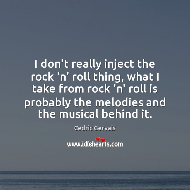 I don't really inject the rock 'n' roll thing, what I take Image