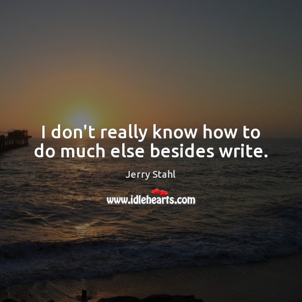 I don't really know how to do much else besides write. Image