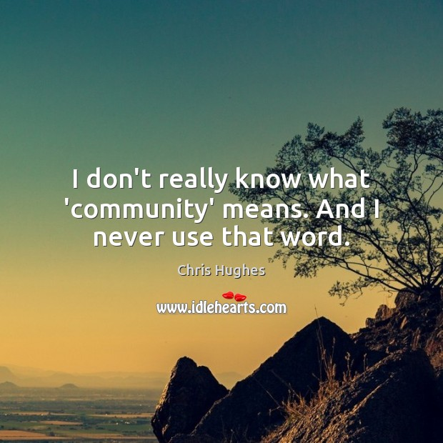 I don't really know what 'community' means. And I never use that word. Chris Hughes Picture Quote