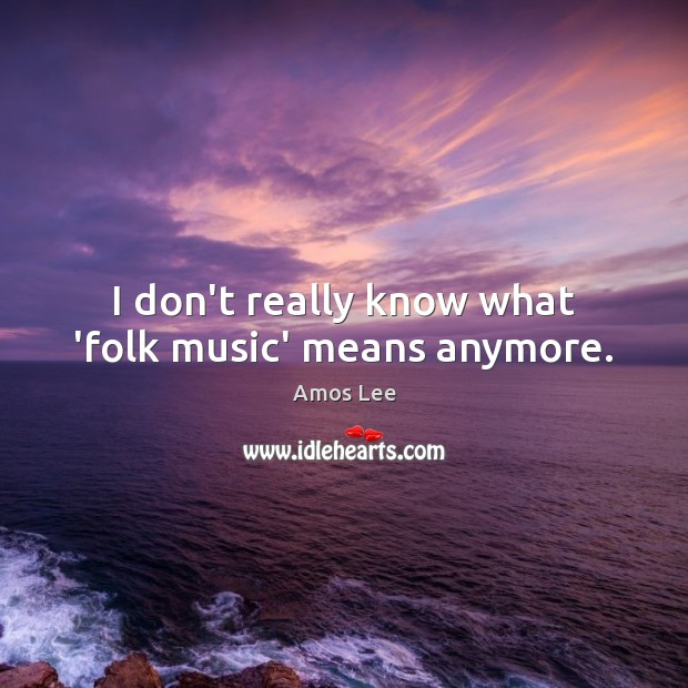Image, I don't really know what 'folk music' means anymore.