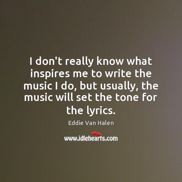 I don't really know what inspires me to write the music I Image