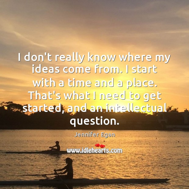 I don't really know where my ideas come from. I start with Jennifer Egan Picture Quote