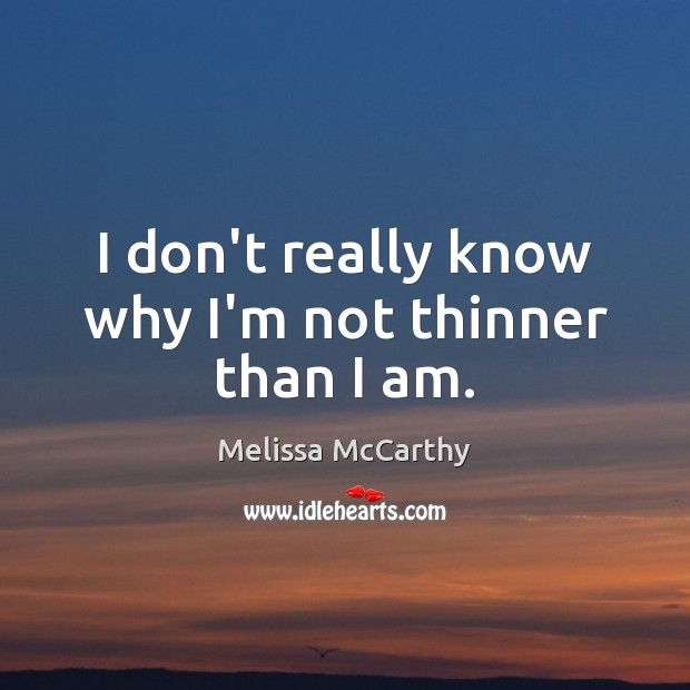I don't really know why I'm not thinner than I am. Image