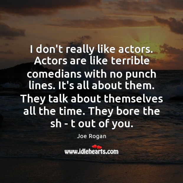I don't really like actors. Actors are like terrible comedians with no Joe Rogan Picture Quote