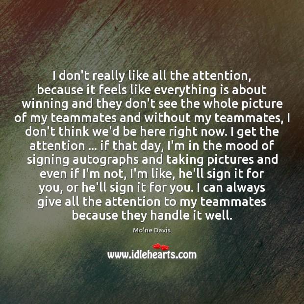 Image, I don't really like all the attention, because it feels like everything