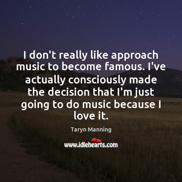 I don't really like approach music to become famous. I've actually consciously Image