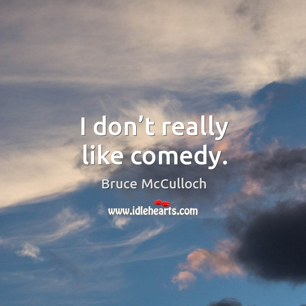 I don't really like comedy. Bruce McCulloch Picture Quote