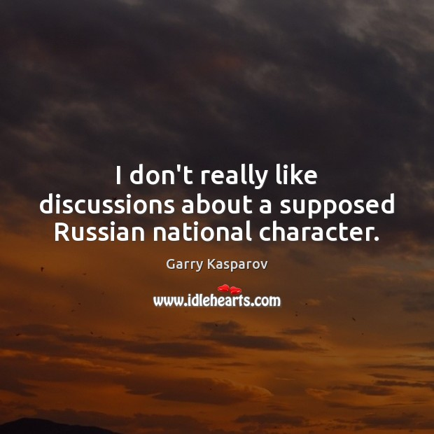 I don't really like discussions about a supposed Russian national character. Garry Kasparov Picture Quote