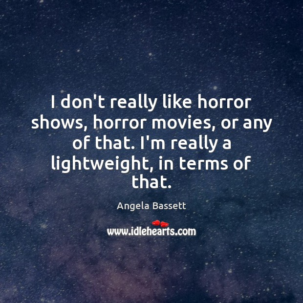 I don't really like horror shows, horror movies, or any of that. Angela Bassett Picture Quote
