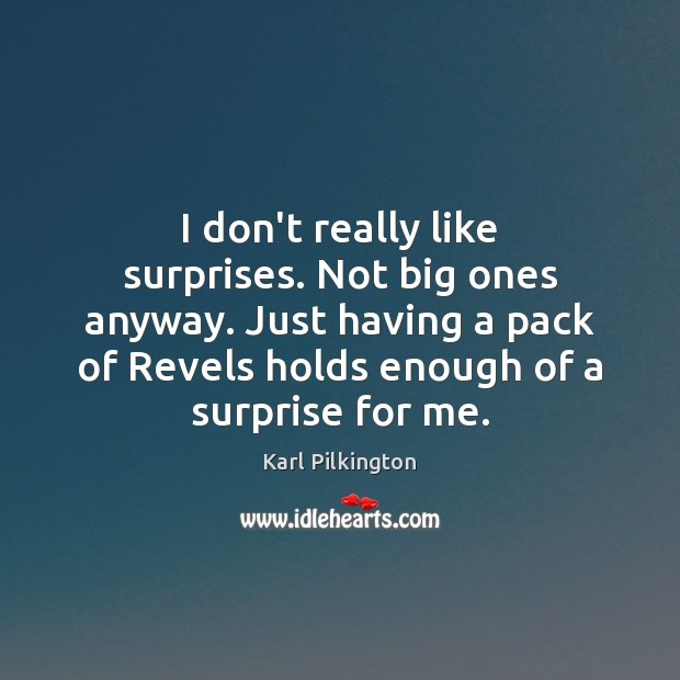 I don't really like surprises. Not big ones anyway. Just having a Image
