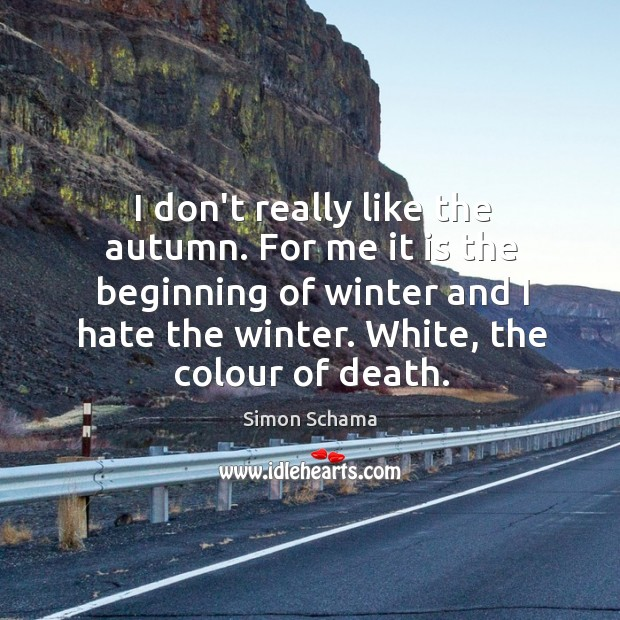 I don't really like the autumn. For me it is the beginning Simon Schama Picture Quote