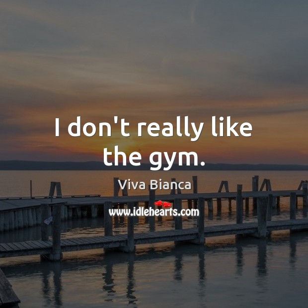 I don't really like the gym. Image