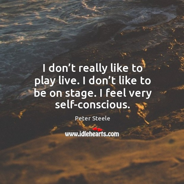 I don't really like to play live. I don't like to be on stage. I feel very self-conscious. Image