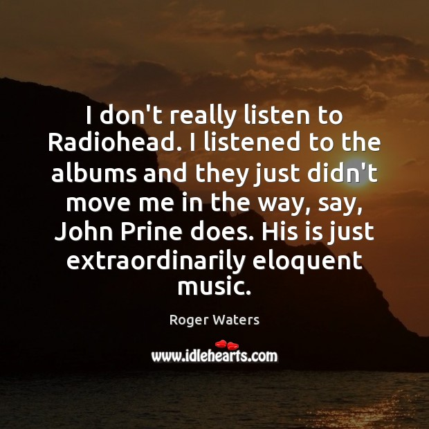 I don't really listen to Radiohead. I listened to the albums and Roger Waters Picture Quote