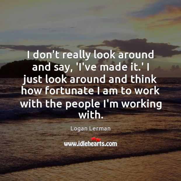 I don't really look around and say, 'I've made it.' I Image
