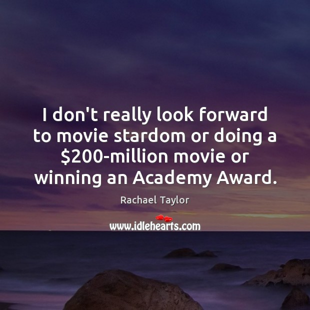Image, I don't really look forward to movie stardom or doing a $200-million