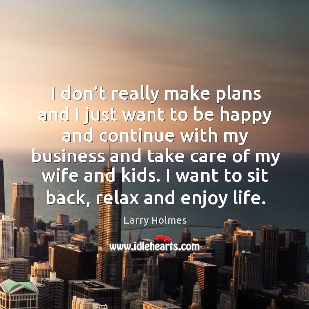 I don't really make plans and I just want to be happy and continue with my business and take care of my wife and kids. Image