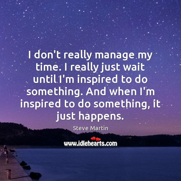 I don't really manage my time. I really just wait until I'm Steve Martin Picture Quote