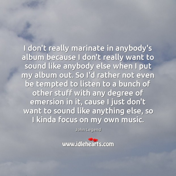 I don't really marinate in anybody's album because I don't really want Image