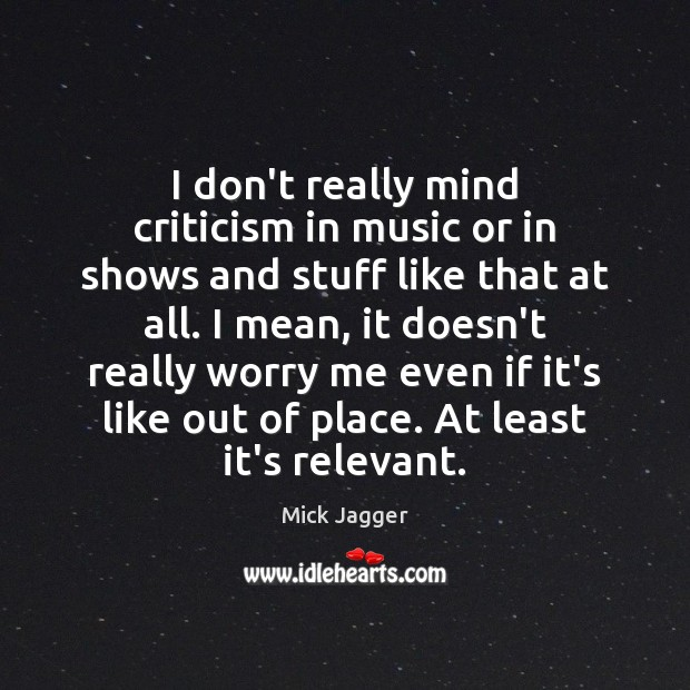 I don't really mind criticism in music or in shows and stuff Mick Jagger Picture Quote