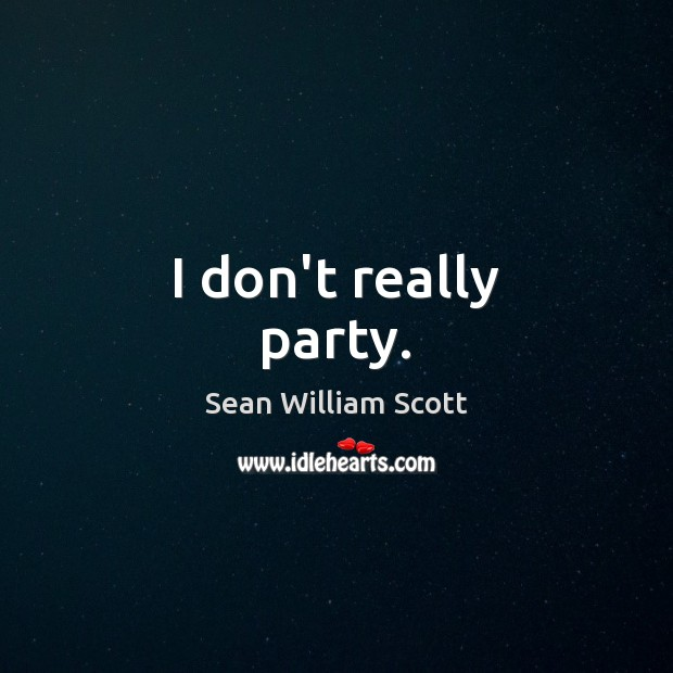 I don't really party. Sean William Scott Picture Quote