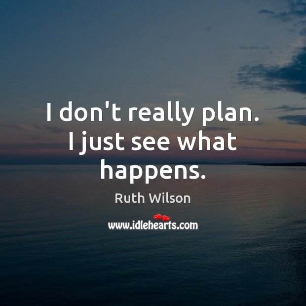 I don't really plan. I just see what happens. Plan Quotes Image
