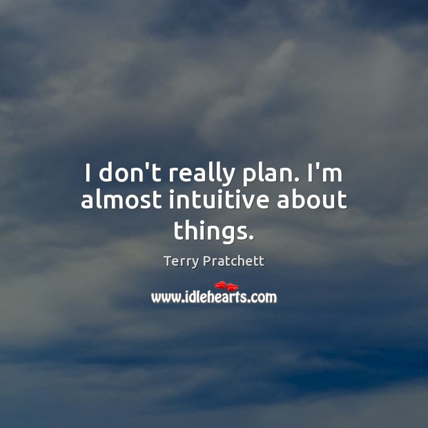 I don't really plan. I'm almost intuitive about things. Terry Pratchett Picture Quote