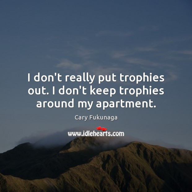 Image, I don't really put trophies out. I don't keep trophies around my apartment.