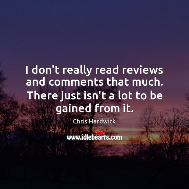 I don't really read reviews and comments that much. There just isn't Chris Hardwick Picture Quote