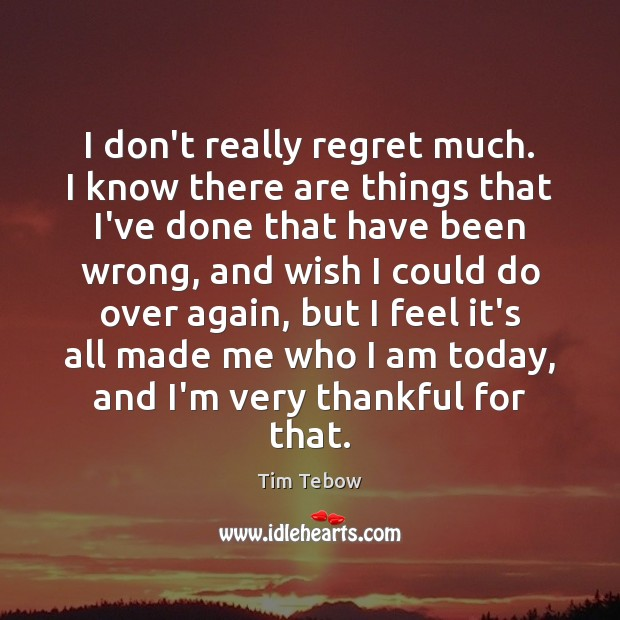 I don't really regret much. I know there are things that I've Image