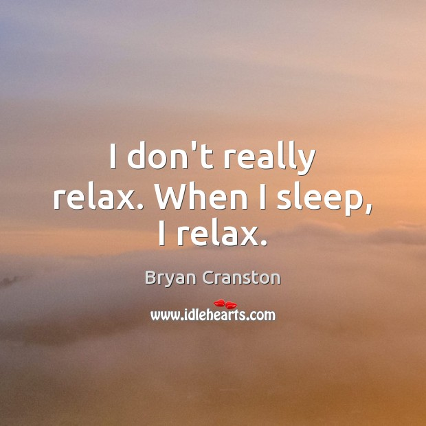 I don't really relax. When I sleep, I relax. Image