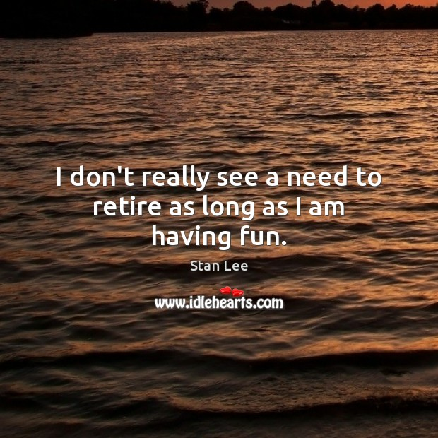 I don't really see a need to retire as long as I am having fun. Stan Lee Picture Quote