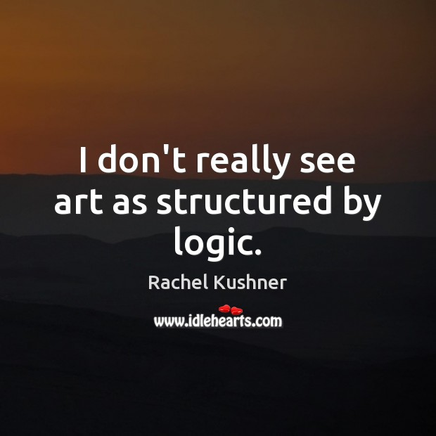 I don't really see art as structured by logic. Image