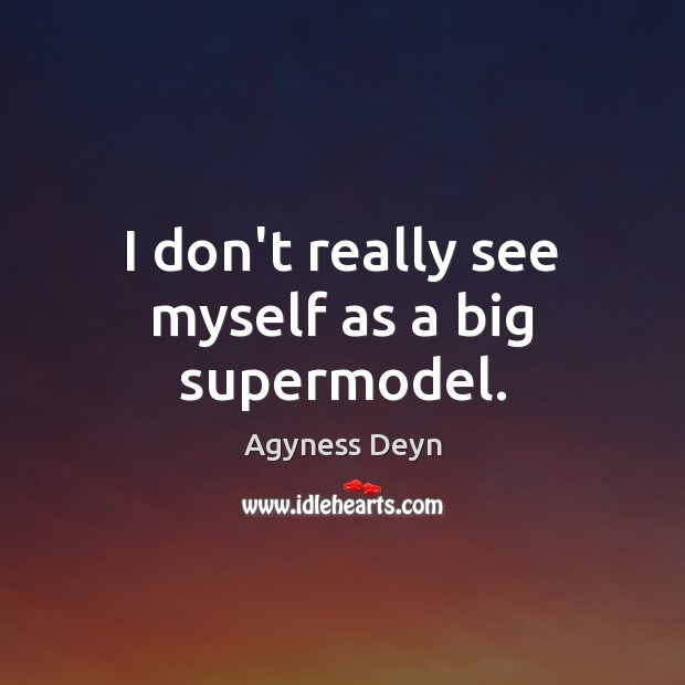 I don't really see myself as a big supermodel. Agyness Deyn Picture Quote